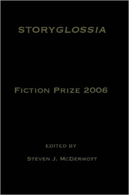 Storyglossia Fiction Prize 2006 by Steven, McDermott