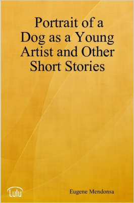 Portrait of a Dog as a Young Artist and Other Short Stories by Eugene, Mendonsa