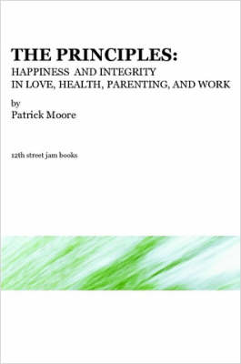 The Principles Happiness and Integrity in Love, Health, Parenting, and Work by Patrick, Moore