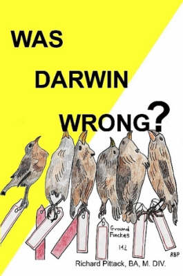 Was Darwin Wrong? Yes by B.A., M. DIV., Richard Pittack