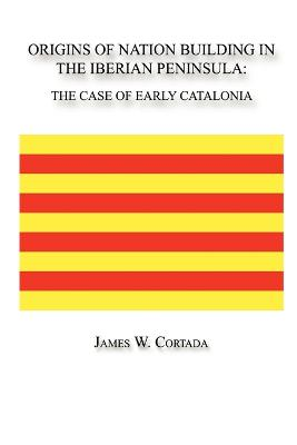 Origins of Nation Building in the Iberian Peninsula The Case of Early Catalonia by James, W. Cortada