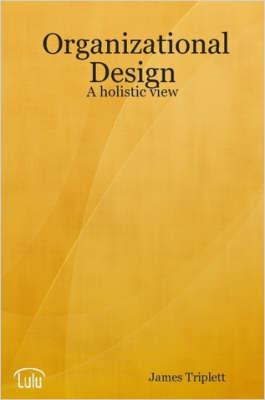 Organizational Design A Holistic View by James Triplett