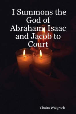 I Summons the God of Abraham, Isaac and Jacob to Court by Chaim Wolgroch