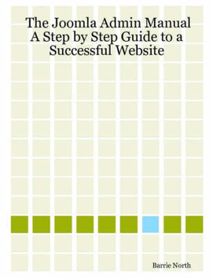 The Joomla Admin Manual A Step by Step Guide to a Successful Website by Barrie M. North