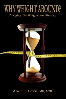 Why Weight Around? Changing The Weight Loss Strategy by MD, MPH, Alwin C. Lewis
