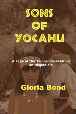 Sons of Yocahu A Saga of the Tainos' Devastation on Hispaniola by Gloria Bond