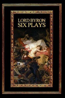 Lord Byron Six Plays by Lord George Gordon Byron
