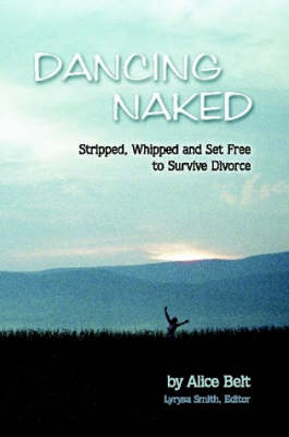 Dancing Naked Stripped, Whipped and Set Free to Survive Divorce by Alice Belt, Editor, Lyrysa Smith