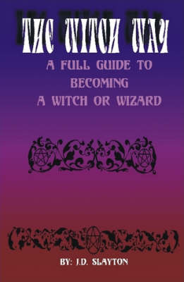 THE WITCH WAY - A Full Guide to Becoming A Witch or Wizard by J.D. Slayton