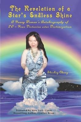 The Revelation of a Star's Endless Shine: A Young Woman's Autobiography of 20-Year Victories Over Victimization by Shirley Cheng