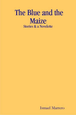 The Blue and the Maize Stories & a Novelette by Ismael Marrero