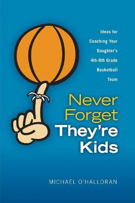 Never Forget They're Kids -- Ideas for Coaching Your Daughter's 4th - 8th Grade Basketball Team by Michael O'Halloran