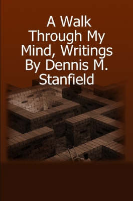A Walk Through My Mind, Writings by Dennis M. Stanfield by dennis stanfield