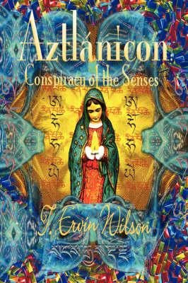 Aztlanicon Conspiracy of the Senses by T. Ervin Wilson