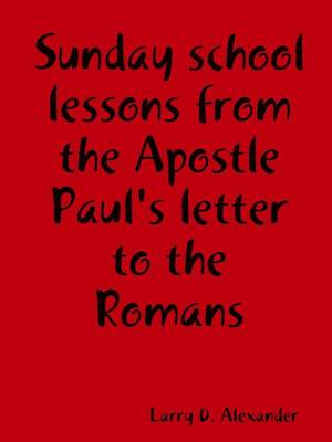 Sunday School Lessons from the Apostle Paul's Letter to the Romans by Larry D. Alexander