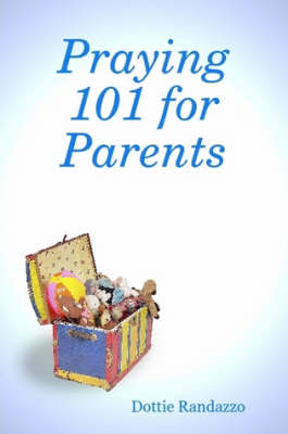 Praying 101 for Parents by Dottie Randazzo