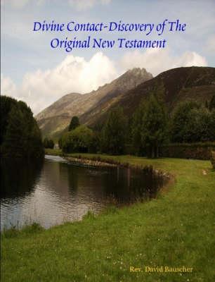 Divine Contact-Discovery of The Original New Testament by Rev. David Bauscher