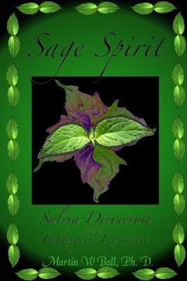 Sage Spirit - Salvia Divinorum and the Entheogenic Experience by Martin W. Ball
