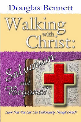 Walking with Christ Salvation and Beyond! by Douglas Bennett