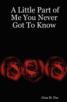 A Little Part of Me You Never Got To Know by Gina M. Poe