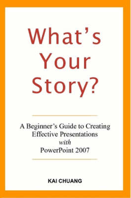 What's Your Story: A Beginner's Guide to Creating Effective Presentations with PowerPoint 2007 by Kai Chuang