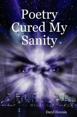 Poetry Cured My Sanity by Daryl Hennix