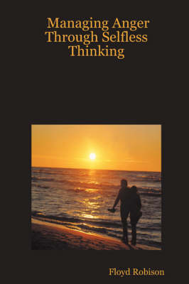 Managing Anger Through Selfless Thinking by Floyd Robison