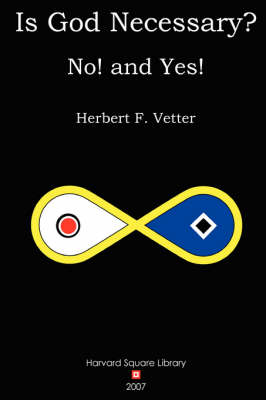 Is God Necessary? No! and Yes! by Herbert F. Vetter