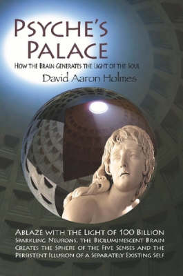 Psyche's Palace: How the Brain Generates the Light of the Soul by David Aaron Holmes