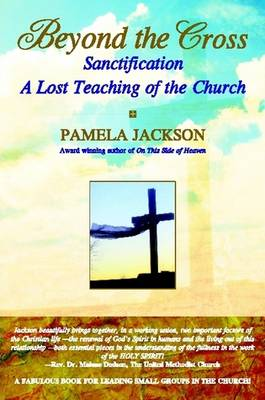 Beyond the Cross, Sanctification, A Lost Teaching of the Church by Pamela Jackson