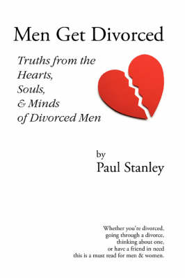 Men Get Divorced: Truths from the Hearts, Souls & Minds of Divorced Men by Paul Stanley