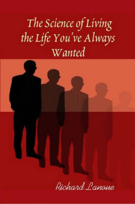 The Science of Living the Life You've Always Wanted by Author Richard Lanoue
