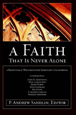 A Faith That Is Never Alone: A Response to Westminster Seminary in California by P. Andrew Sandlin
