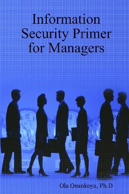Information Security Primer for Managers by Ph.D, Ola Osunkoya