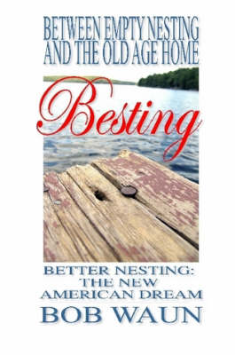 Between Empty Nesting and the Old Age Home - Besting, Better Nesting: the New American Dream by Bob Waun