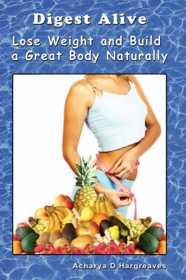 Digest Alive Lose Weight and Build a Great Body Naturally by Mr. Acharya D Hargreaves