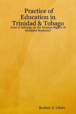 Practice of Education in Trinidad & Tobago: Does it Infringe on the Human Rights of Disabled Students? by Rodney A. Libert