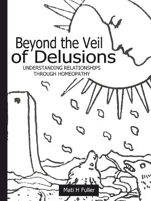 Beyond the Veil of Delusions, Understanding Relationships Through Homeopathy by Mati H Fuller