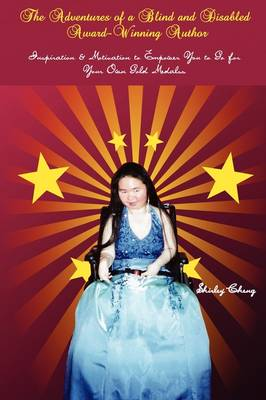 The Adventures of a Blind and Disabled Award-Winning Author: Inspiration & Motivation to Empower You to Go for Your Own Gold Medals by Shirley Cheng