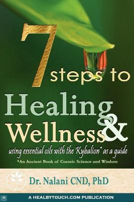 7 Steps to Healing and Wellness - Using Essential Oils, with the Kybalion as a Guide by Dr. Nalani