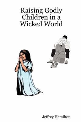 Raising Godly Children in a Wicked World by Minister Jeffrey W. Hamilton