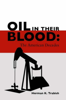 Oil in Their Blood: the American Decades by Herman K. Trabish