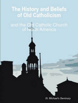 The History and Beliefs of Old Catholicism and the Old Catholic Church of North America by Michael NeSmith
