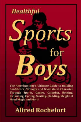 Healthful Sports for Boys: The American Boy's Ultimate Guide to Building Confidence, Strength and Good Moral Character Through Sports, Games, Camping, Boating, Swimming, Cycling, Skating, Sledding, Sl by Alfred Rochefort