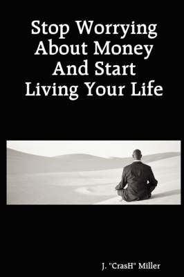 Stop Worrying About Money And Start Living Your Life by J.  CrasH Miller
