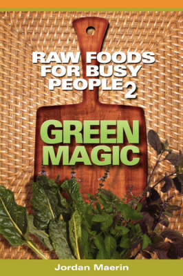 Raw Foods For Busy People 2: Green Magic by Jordan Maerin