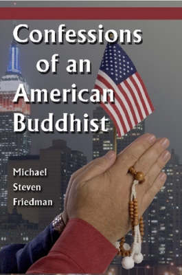 Confessions of an American Buddhist by Michael Steven Friedman