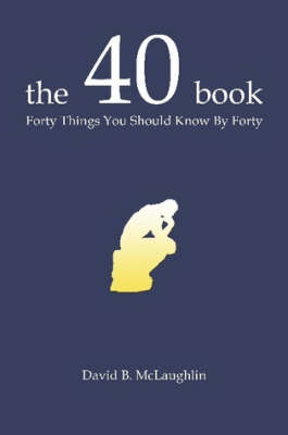 The 40 Book: Forty Things You Should Know By Forty by David B. McLaughlin