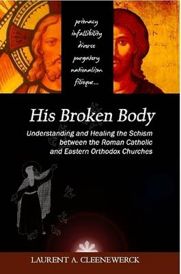 His Broken Body: Understanding and Healing the Schism Between the Roman Catholic and Eastern Orthodox Churches by Laurent Cleenewerck