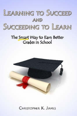 Learning to Succeed and Succeeding to Learn The Smart Way to Earn Better Grades in School by Christopher K. James